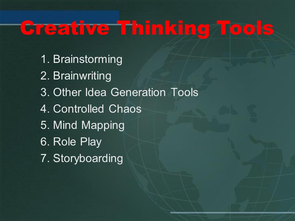 1. Brainstorming 2. Brainwriting 3. Other Idea Generation Tools 4. Controlled Chaos 5. Mind Mapping 6. Role Play 7. Storyboarding Creative Thinking To
