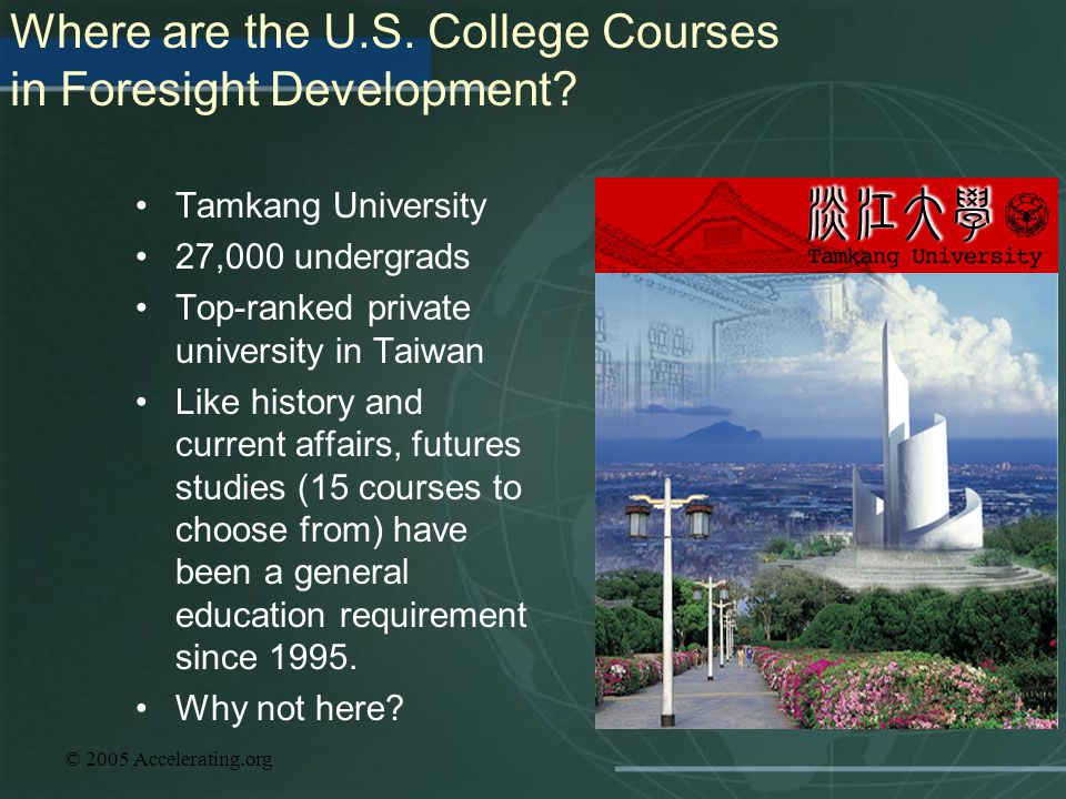 © 2005 Accelerating.org Where are the U.S. College Courses in Foresight Development? Tamkang University 27,000 undergrads Top-ranked private universit