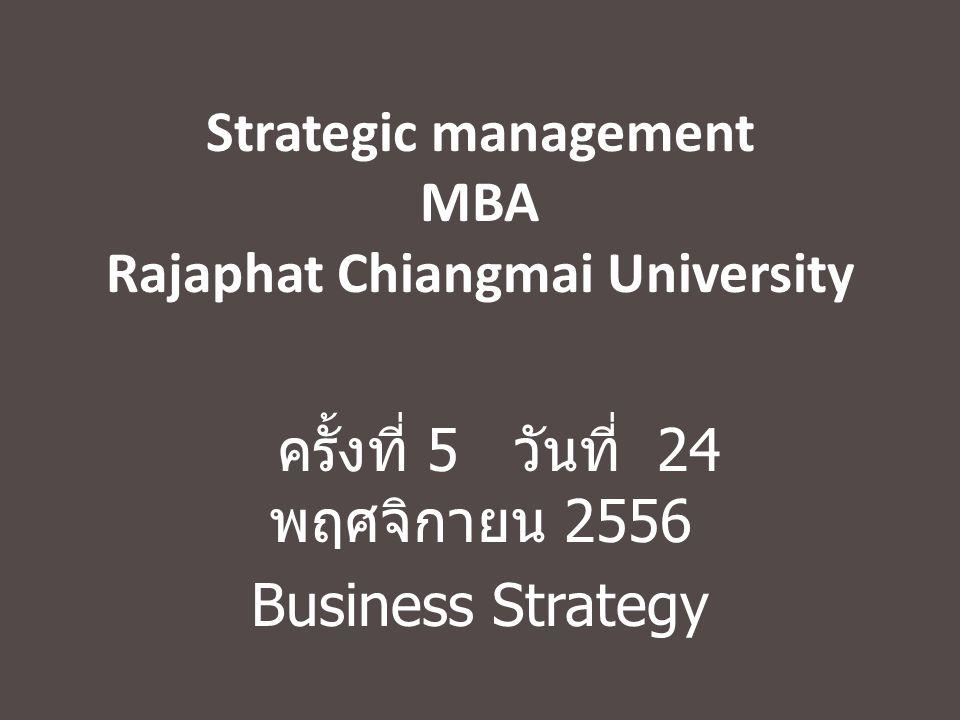 Strategic management MBA Rajaphat Chiangmai University ครั้งที่ 5 วันที่ 24 พฤศจิกายน 2556 Business Strategy