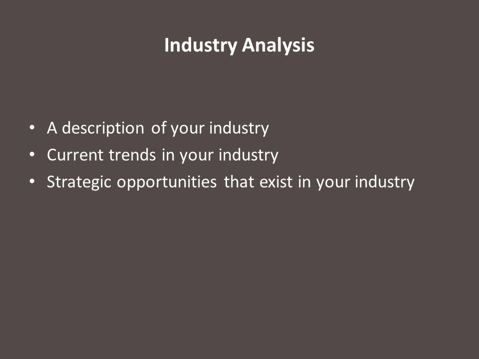 Industry Analysis A description of your industry Current trends in your industry Strategic opportunities that exist in your industry