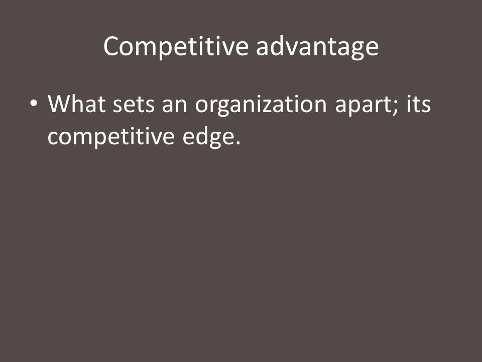 Competitive advantage What sets an organization apart; its competitive edge.