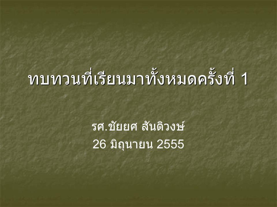 ทบทวนที่เรียนมาทั้งหมดครั้งที่ 1 รศ. ชัยยศ สันติวงษ์ 26 มิถุนายน 2555