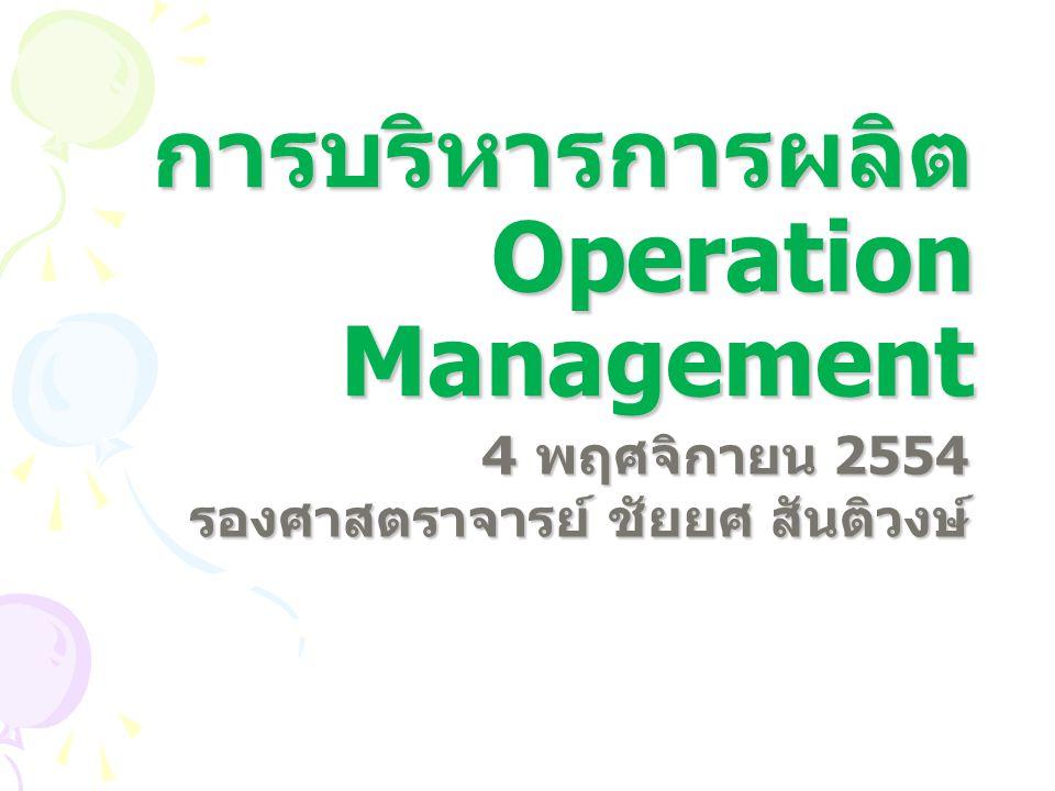 การบริหารการผลิต Operation Management 4 พฤศจิกายน 2554 รองศาสตราจารย์ ชัยยศ สันติวงษ์