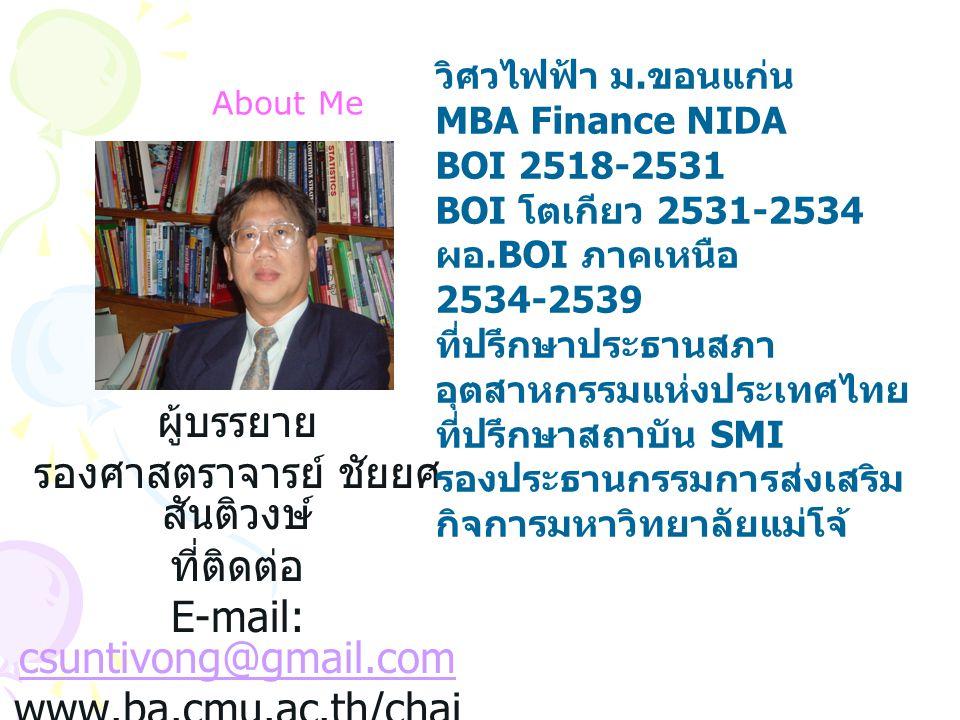About Me ผู้บรรยาย รองศาสตราจารย์ ชัยยศ สันติวงษ์ ที่ติดต่อ E-mail: csuntivong@gmail.com csuntivong@gmail.com www.ba.cmu.ac.th/chai yot วิศวไฟฟ้า ม. ข