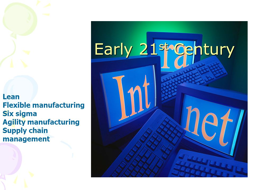 Early 21 st Century Lean Flexible manufacturing Six sigma Agility manufacturing Supply chain management