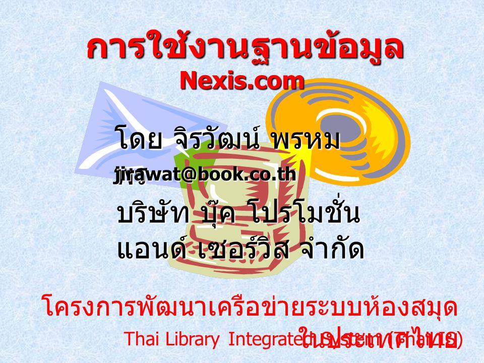 โครงการพัฒนาเครือข่ายระบบห้องสมุด ในประเทศไทย การใช้งานฐานข้อมูล Nexis.com การใช้งานฐานข้อมูล Nexis.com โดย จิรวัฒน์ พรหม พร jirawat@book.co.th Thai Library Integrated System (ThaiLIS) บริษัท บุ๊ค โปรโมชั่น แอนด์ เซอร์วิส จำกัด