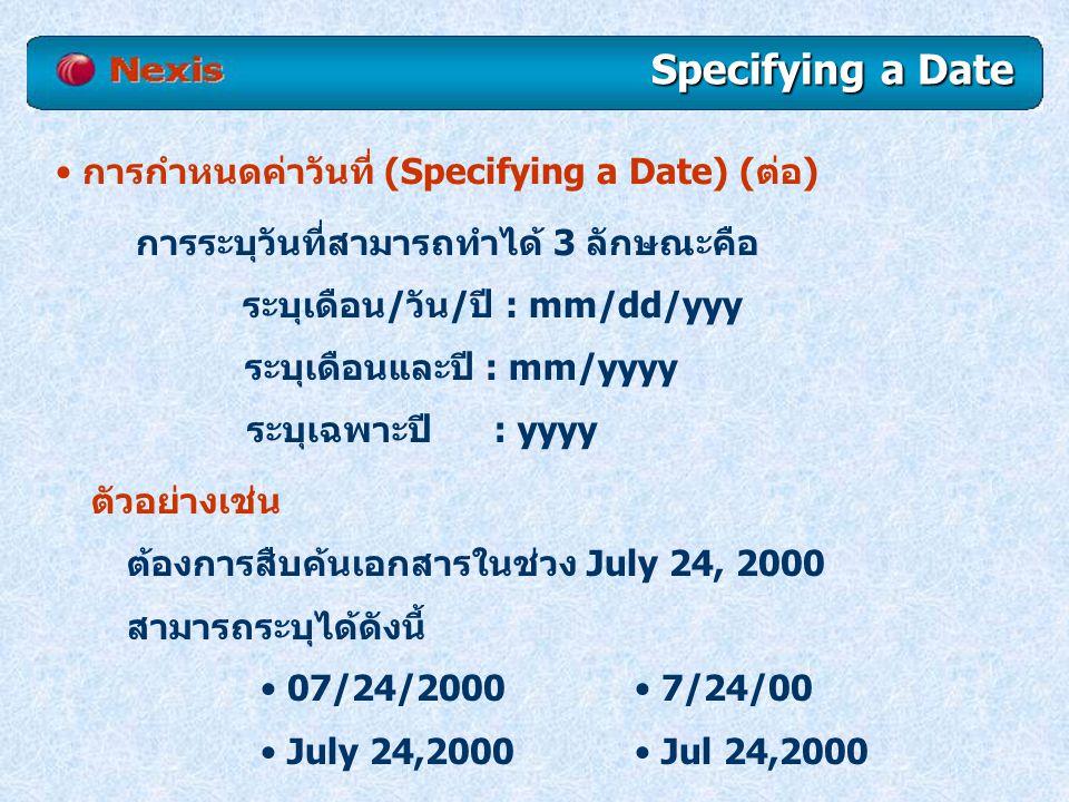 Specifying a Date การกำหนดค่าวันที่ (Specifying a Date) (ต่อ) การระบุวันที่สามารถทำได้ 3 ลักษณะคือ ระบุเดือน/วัน/ปี : mm/dd/yyy ระบุเดือนและปี : mm/yyyy ระบุเฉพาะปี : yyyy ตัวอย่างเช่น ต้องการสืบค้นเอกสารในช่วง July 24, 2000 สามารถระบุได้ดังนี้ 07/24/2000 July 24,2000 7/24/00 Jul 24,2000
