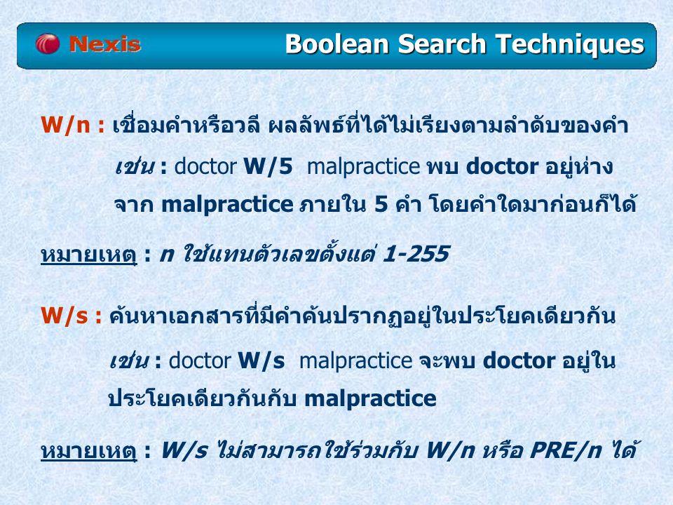 W/s : ค้นหาเอกสารที่มีคำค้นปรากฏอยู่ในประโยคเดียวกัน เช่น : doctor W/s malpractice จะพบ doctor อยู่ใน ประโยคเดียวกันกับ malpractice W/n : เชื่อมคำหรือวลี ผลลัพธ์ที่ได้ไม่เรียงตามลำดับของคำ เช่น : doctor W/5 malpractice พบ doctor อยู่ห่าง จาก malpractice ภายใน 5 คำ โดยคำใดมาก่อนก็ได้ หมายเหตุ : W/s ไม่สามารถใช้ร่วมกับ W/n หรือ PRE/n ได้ หมายเหตุ : n ใช้แทนตัวเลขตั้งแต่ 1-255 Boolean Search Techniques
