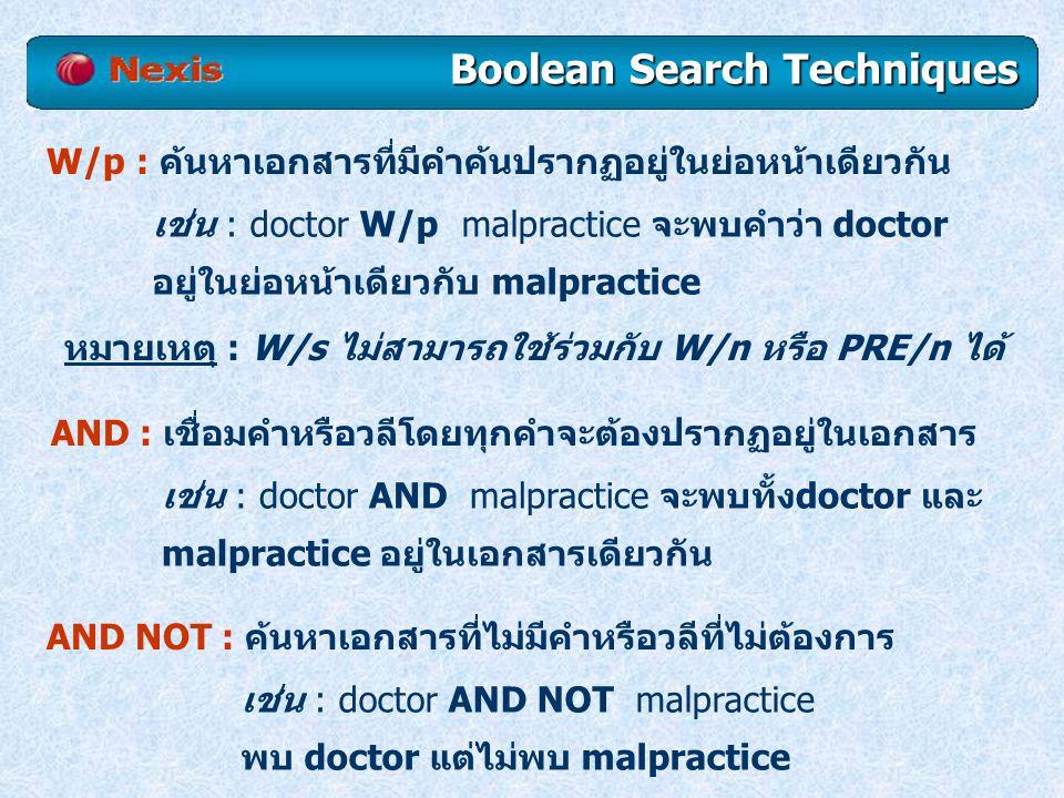 AND : เชื่อมคำหรือวลีโดยทุกคำจะต้องปรากฏอยู่ในเอกสาร เช่น : doctor AND malpractice จะพบทั้งdoctor และ malpractice อยู่ในเอกสารเดียวกัน AND NOT : ค้นหาเอกสารที่ไม่มีคำหรือวลีที่ไม่ต้องการ เช่น : doctor AND NOT malpractice พบ doctor แต่ไม่พบ malpractice W/p : ค้นหาเอกสารที่มีคำค้นปรากฏอยู่ในย่อหน้าเดียวกัน เช่น : doctor W/p malpractice จะพบคำว่า doctor อยู่ในย่อหน้าเดียวกับ malpractice หมายเหตุ : W/s ไม่สามารถใช้ร่วมกับ W/n หรือ PRE/n ได้ Boolean Search Techniques