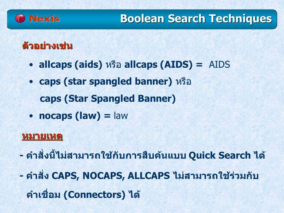 ตัวอย่างเช่น allcaps (aids) หรือ allcaps (AIDS) = AIDS caps (star spangled banner) หรือ caps (Star Spangled Banner) nocaps (law) = law Boolean Search Techniques หมายเหตุ - คำสั่งนี้ไม่สามารถใช้กับการสืบค้นแบบ Quick Search ได้ - คำสั่ง CAPS, NOCAPS, ALLCAPS ไม่สามารถใช้ร่วมกับ คำเชื่อม (Connectors) ได้