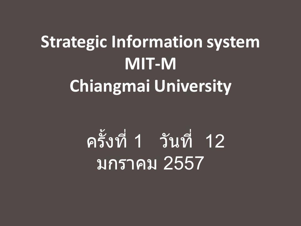 Strategic Information system MIT-M Chiangmai University ครั้งที่ 1 วันที่ 12 มกราคม 2557
