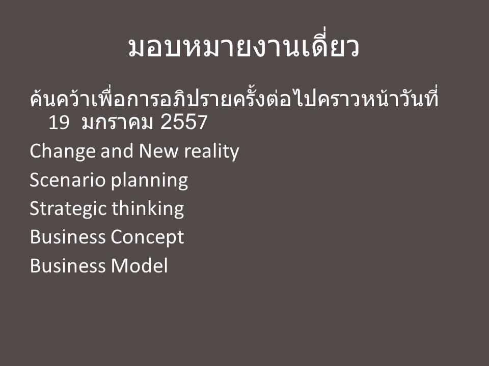 มอบหมายงานเดี่ยว ค้นคว้าเพื่อการอภิปรายครั้งต่อไปคราวหน้าวันที่ 19 มกราคม 2557 Change and New reality Scenario planning Strategic thinking Business Co
