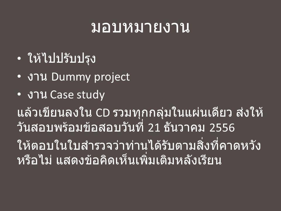 มอบหมายงาน ให้ไปปรับปรุง งาน Dummy project งาน Case study แล้วเขียนลงใน CD รวมทุกกลุ่มในแผ่นเดียว ส่งให้ วันสอบพร้อมข้อสอบวันที่ 21 ธันวาคม 2556 ให้ตอ