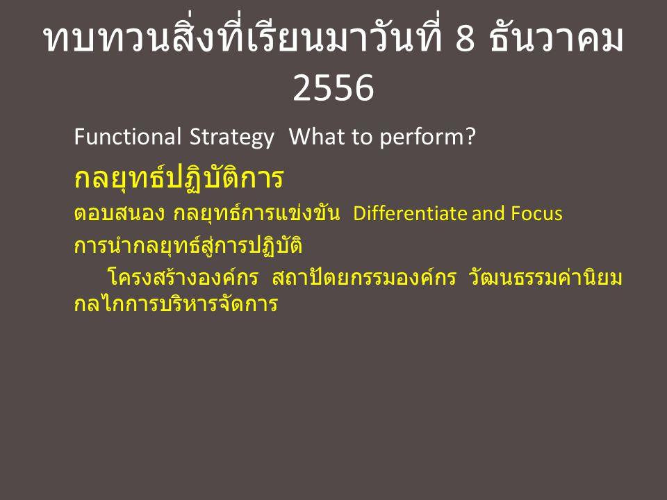 ทบทวนสิ่งที่เรียนมาวันที่ 8 ธันวาคม 2556 Functional Strategy What to perform? กลยุทธ์ปฏิบัติการ ตอบสนอง กลยุทธ์การแข่งขัน Differentiate and Focus การน