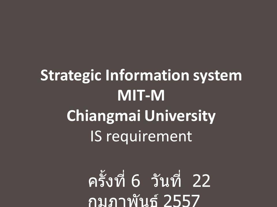 Strategic Information system MIT-M Chiangmai University IS requirement ครั้งที่ 6 วันที่ 22 กุมภาพันธ์ 2557