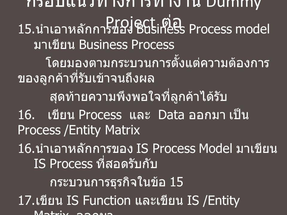 กรอบแนวทางการทำงาน Dummy Project ต่อ 15. นำเอาหลักการของ Business Process model มาเขียน Business Process โดยมองตามกระบวนการตั้งแต่ความต้องการ ของลูกค้