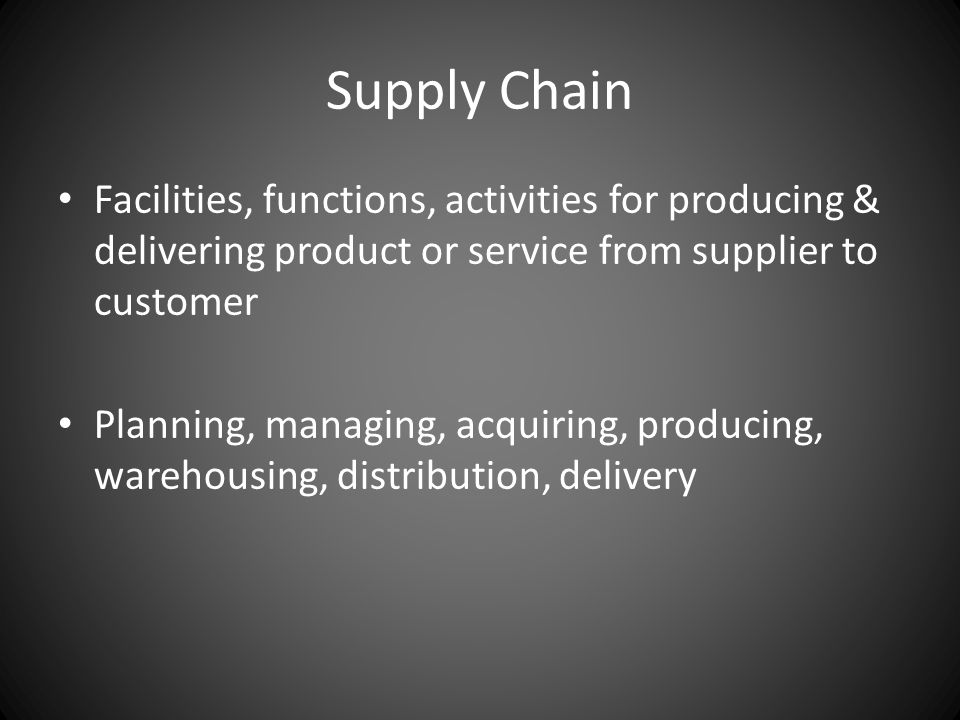 Supply Chain Facilities, functions, activities for producing & delivering product or service from supplier to customer Planning, managing, acquiring, producing, warehousing, distribution, delivery