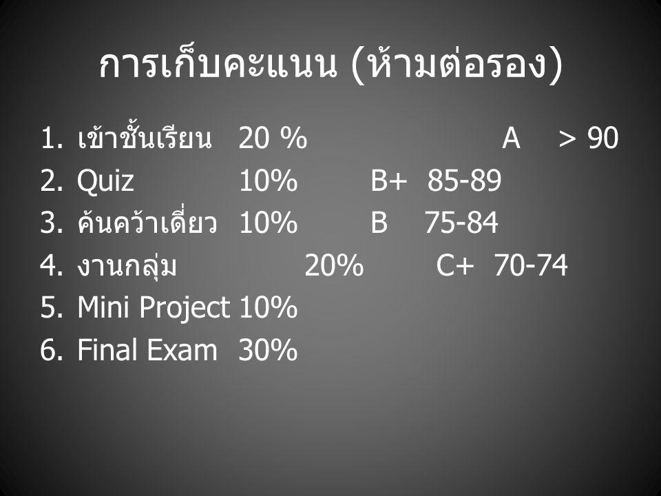การเก็บคะแนน ( ห้ามต่อรอง ) 1. เข้าชั้นเรียน 20 %A > 90 2. Quiz10%B+ 85-89 3. ค้นคว้าเดี่ยว 10%B 75-84 4. งานกลุ่ม 20%C+ 70-74 5. Mini Project10% 6. F