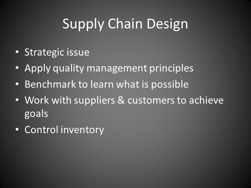 Supply Chain Design Strategic issue Apply quality management principles Benchmark to learn what is possible Work with suppliers & customers to achieve goals Control inventory