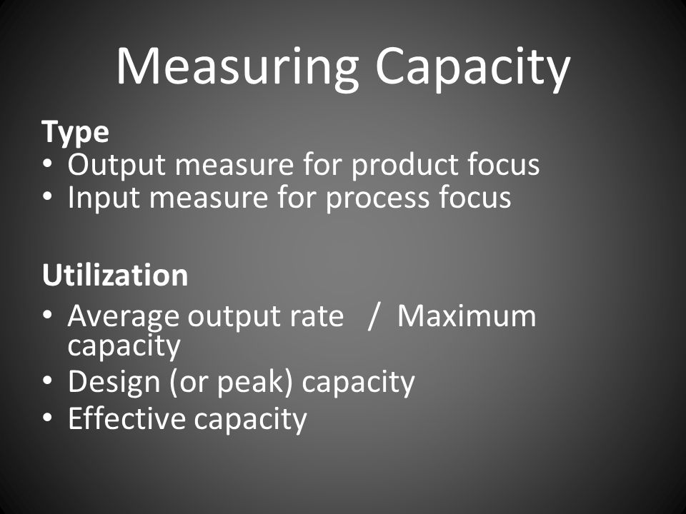 Measuring Capacity Type Output measure for product focus Input measure for process focus Utilization Average output rate / Maximum capacity Design (or peak) capacity Effective capacity