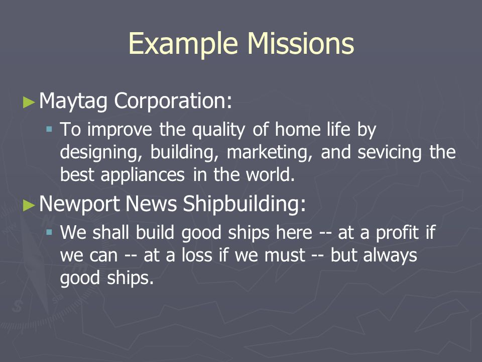 Example Missions ► ► Maytag Corporation:   To improve the quality of home life by designing, building, marketing, and sevicing the best appliances i