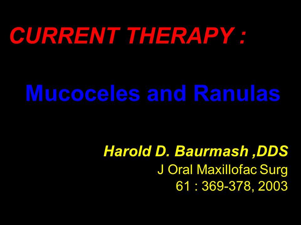 CURRENT THERAPY : Mucoceles and Ranulas Harold D. Baurmash,DDS J Oral Maxillofac Surg 61 : 369-378, 2003