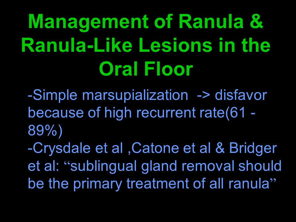 Management of Ranula & Ranula-Like Lesions in the Oral Floor -Simple marsupialization -> disfavor because of high recurrent rate(61 - 89%) -Crysdale e
