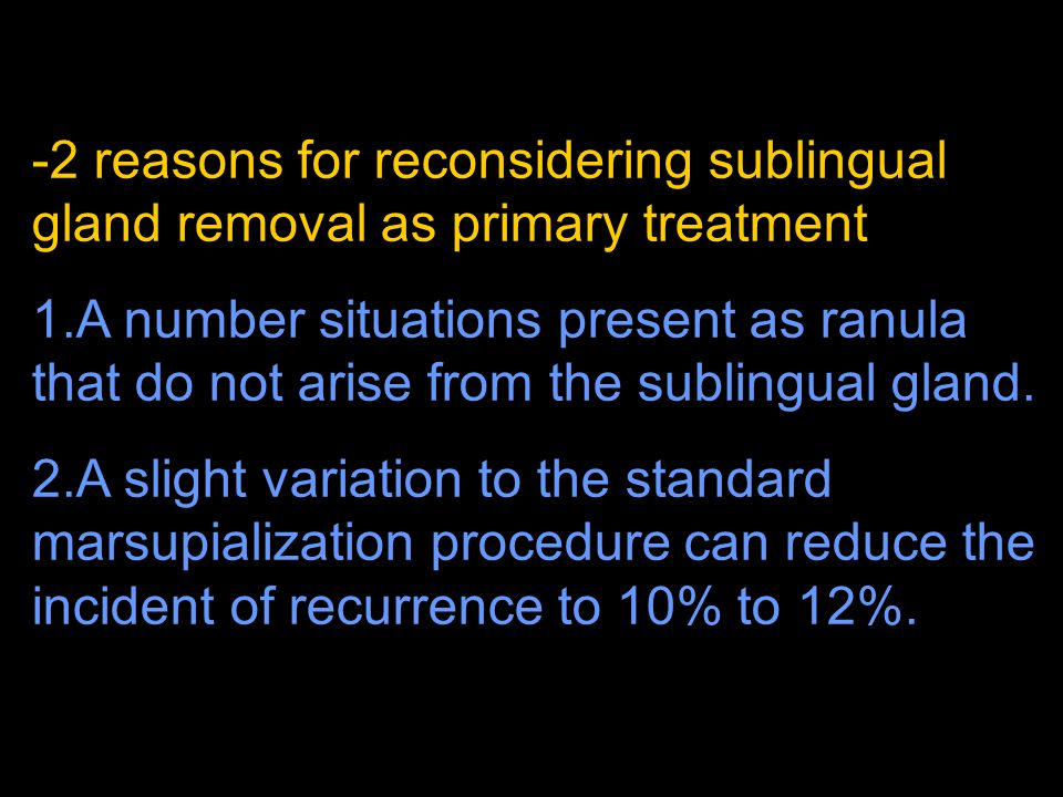 -2 reasons for reconsidering sublingual gland removal as primary treatment 1.A number situations present as ranula that do not arise from the sublingu