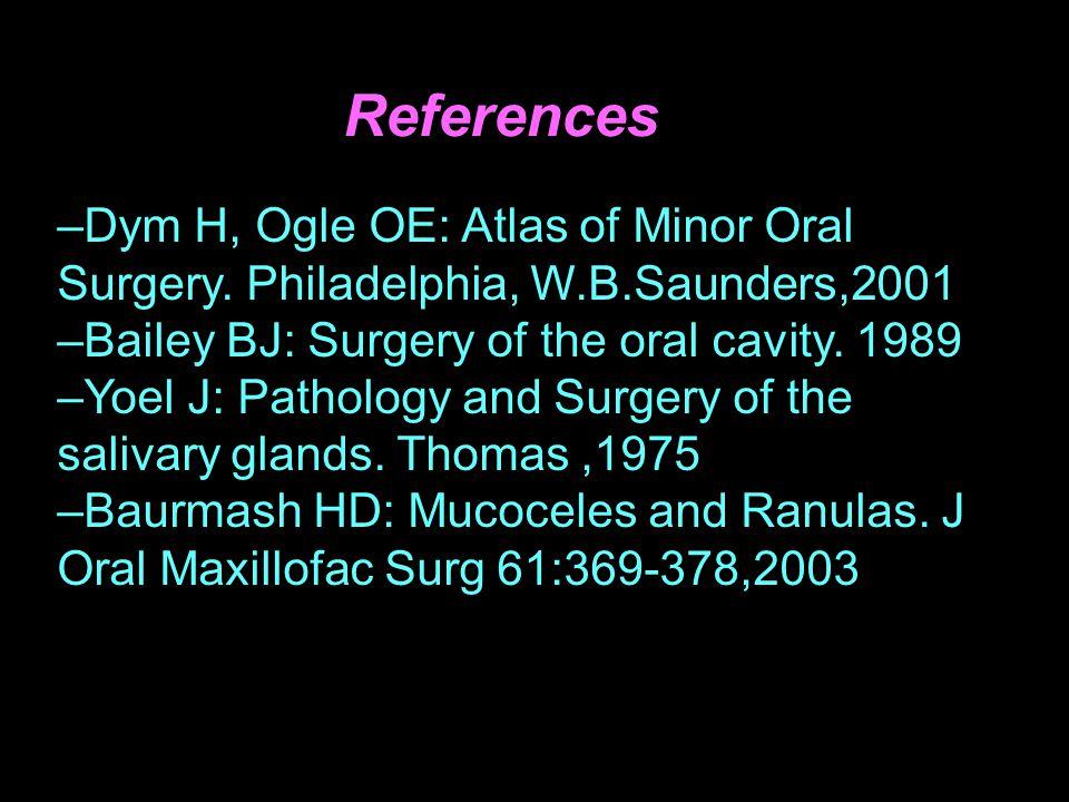 References –Dym H, Ogle OE: Atlas of Minor Oral Surgery. Philadelphia, W.B.Saunders,2001 –Bailey BJ: Surgery of the oral cavity. 1989 –Yoel J: Patholo