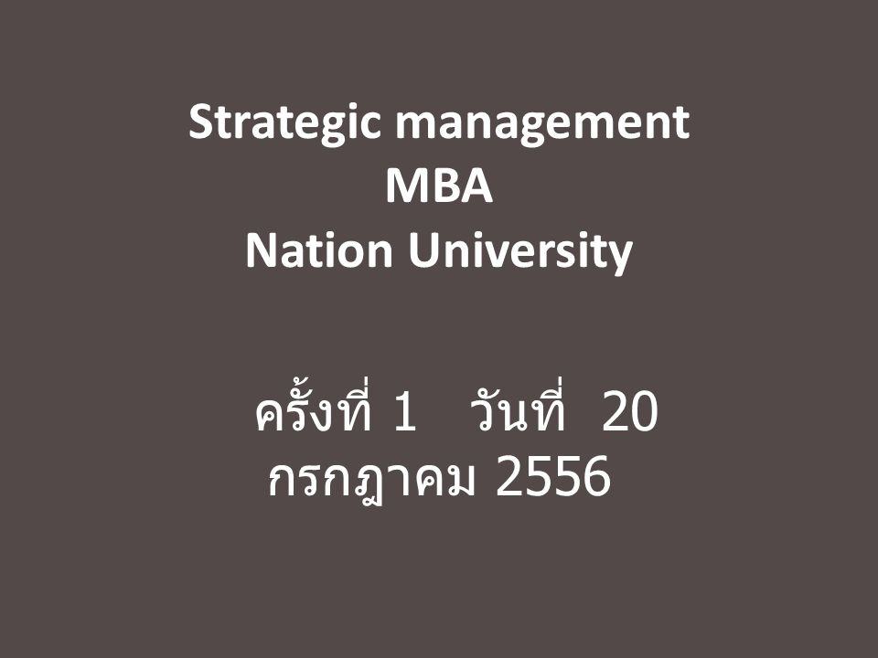 Strategic management MBA Nation University ครั้งที่ 1 วันที่ 20 กรกฎาคม 2556