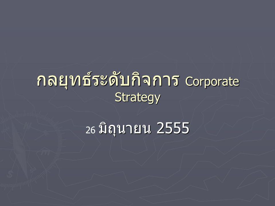 กลยุทธ์ระดับกิจการ Corporate Strategy มิถุนายน 2555 26 มิถุนายน 2555
