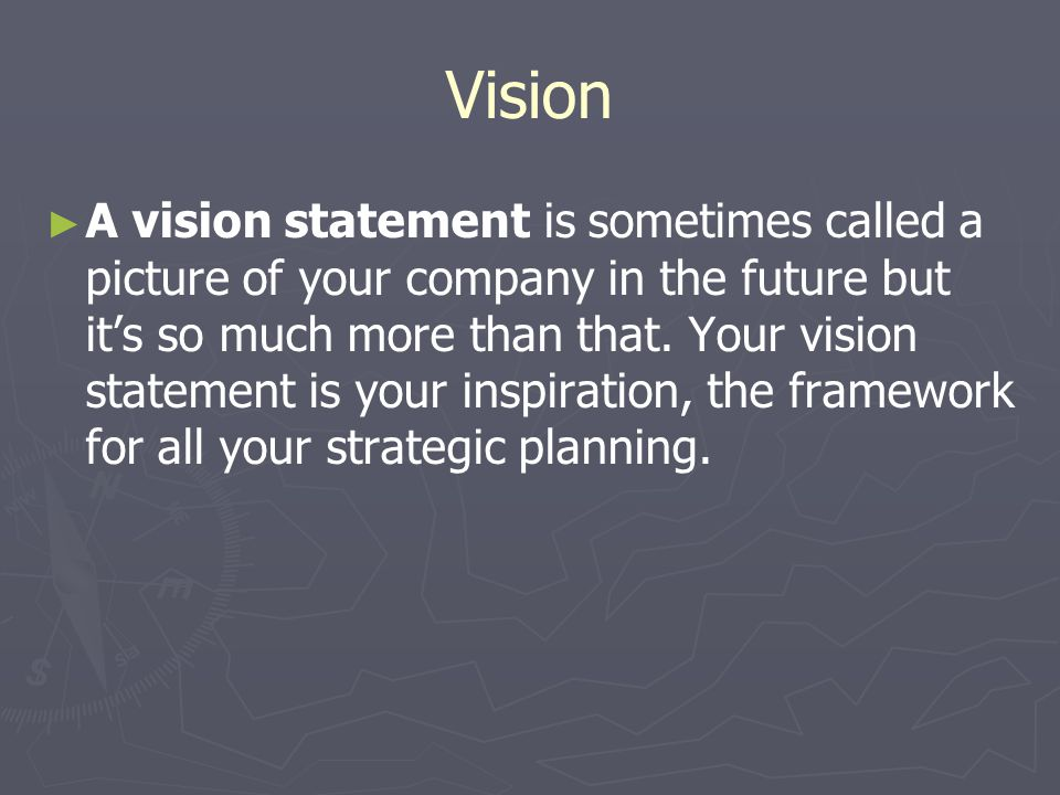 Vision ► ► A vision statement is sometimes called a picture of your company in the future but it's so much more than that. Your vision statement is yo
