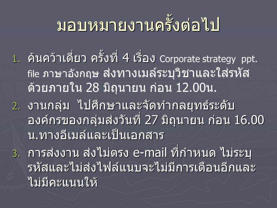 มอบหมายงานครั้งต่อไป 1. ค้นคว้าเดี่ยว ครั้งที่ 4 เรื่อง 1. ค้นคว้าเดี่ยว ครั้งที่ 4 เรื่อง Corporate strategy ppt. file ภาษาอังกฤษ ส่งทางเมล์ระบุวิชาแ