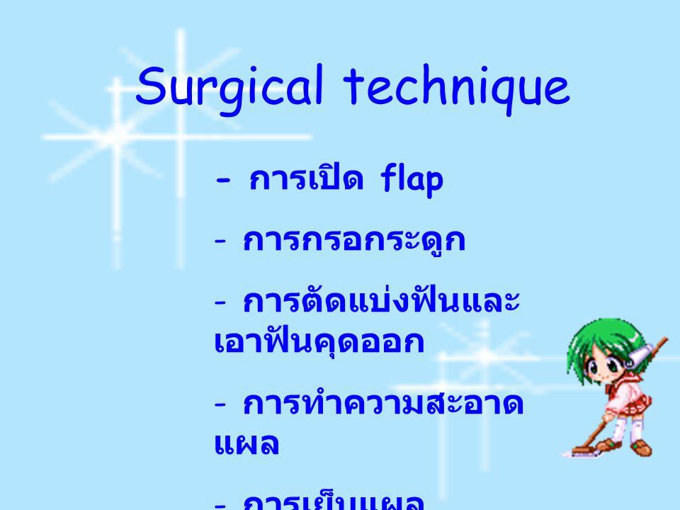 - ก ารเปิด flap - ก- ก ารกรอกระดูก - ก- ก ารตัดแบ่งฟันและ เอาฟันคุดออก - ก- ก ารทำความสะอาด แผล - ก- ก ารเย็บแผล Surgical technique