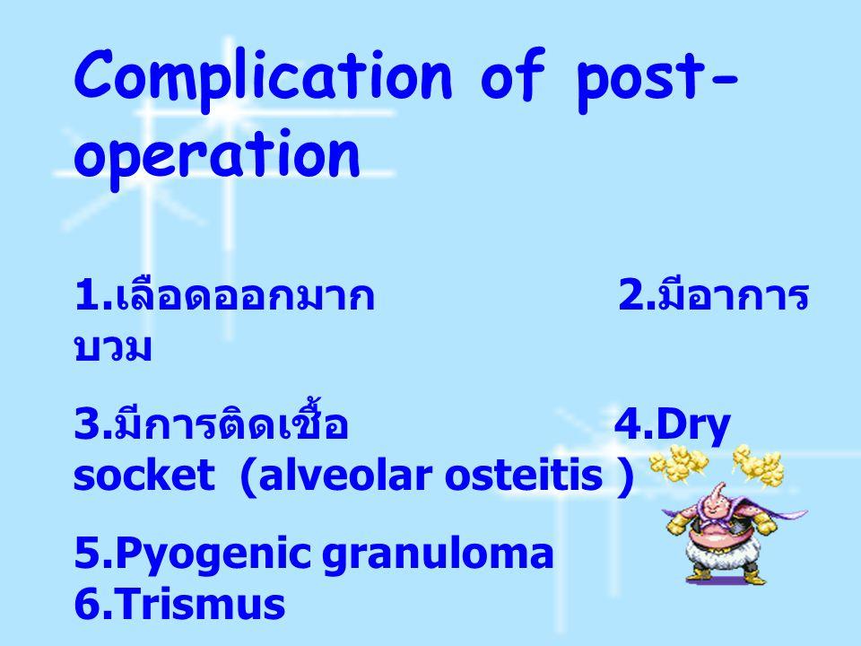 Complication of post- operation 1. เลือดออกมาก 2. มีอาการ บวม 3. มีการติดเชื้อ 4.Dry socket (alveolar osteitis ) 5.Pyogenic granuloma 6.Trismus