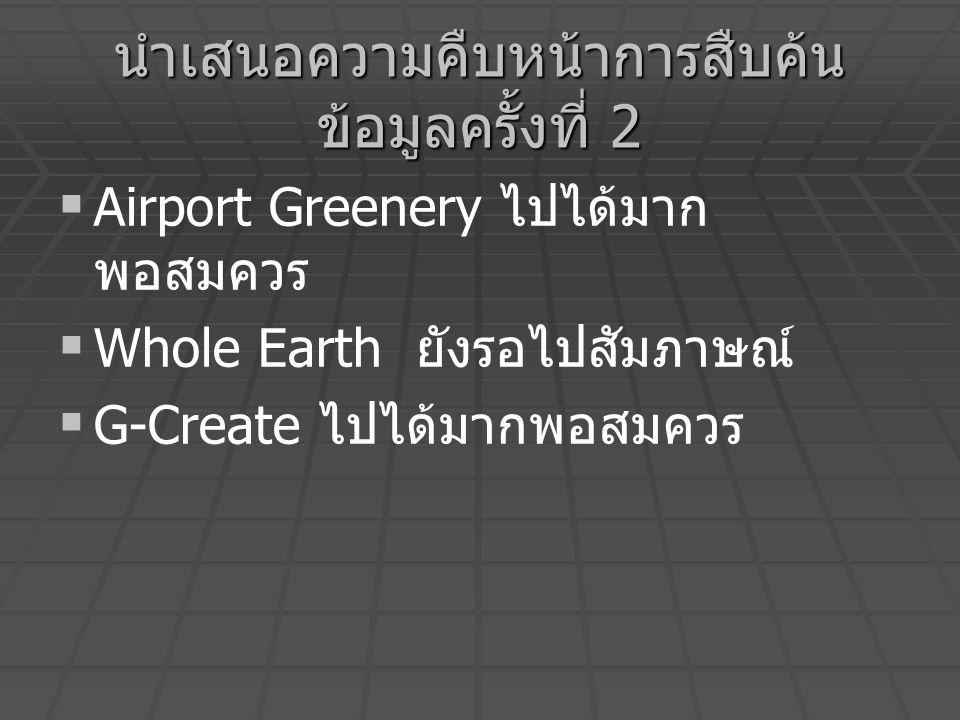 นำเสนอความคืบหน้าการสืบค้น ข้อมูลครั้งที่ 2   Airport Greenery ไปได้มาก พอสมควร   Whole Earth ยังรอไปสัมภาษณ์   G-Create ไปได้มากพอสมควร