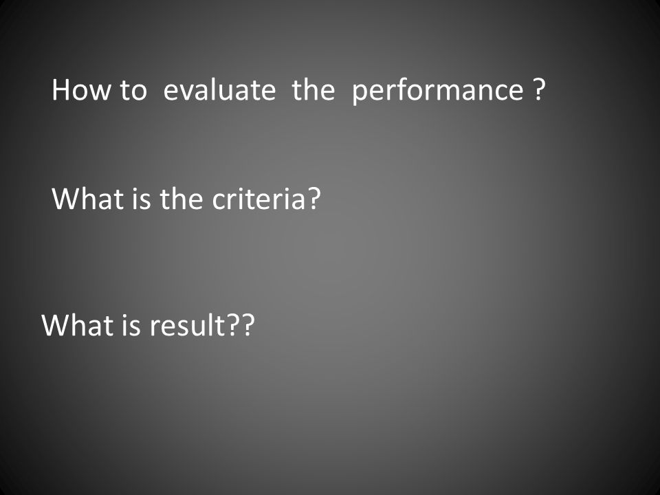 How to evaluate the performance ? What is the criteria? What is result??