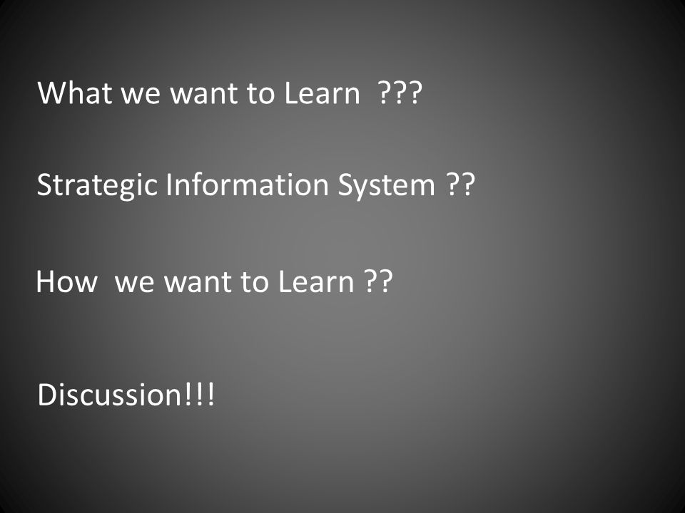 What we want to Learn ??? Strategic Information System ?? How we want to Learn ?? Discussion!!!