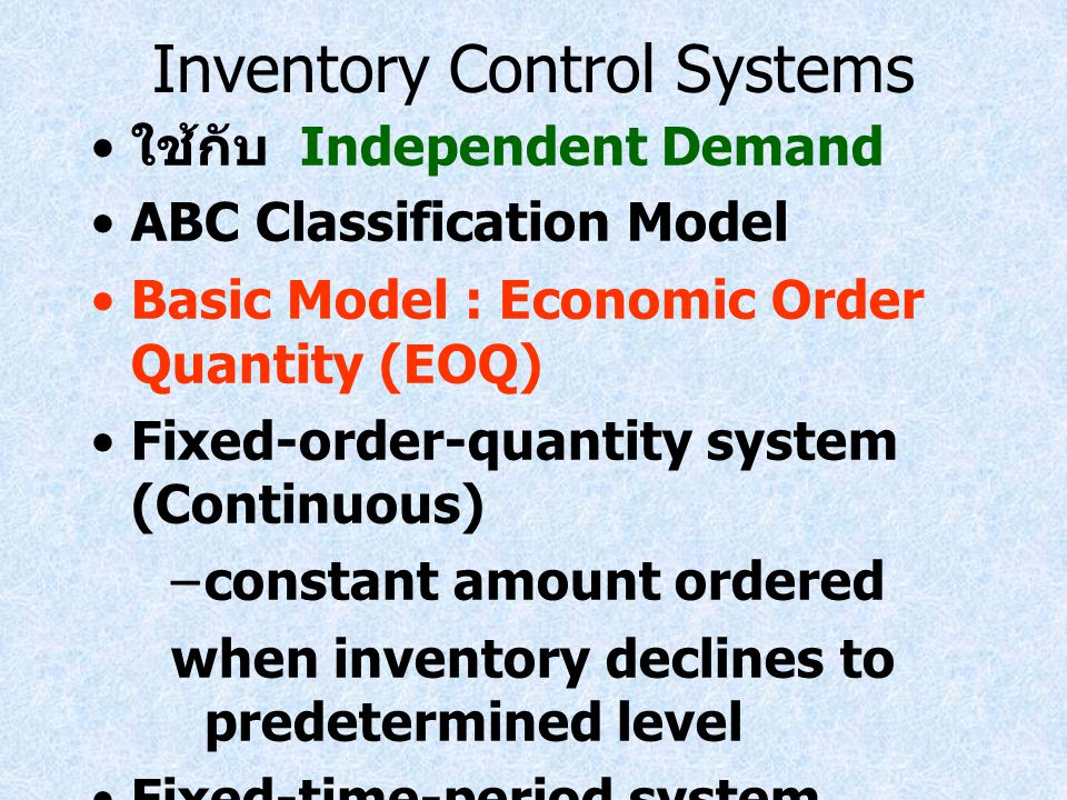 Inventory Control Systems ใช้กับ Independent Demand ABC Classification Model Basic Model : Economic Order Quantity (EOQ) Fixed-order-quantity system (