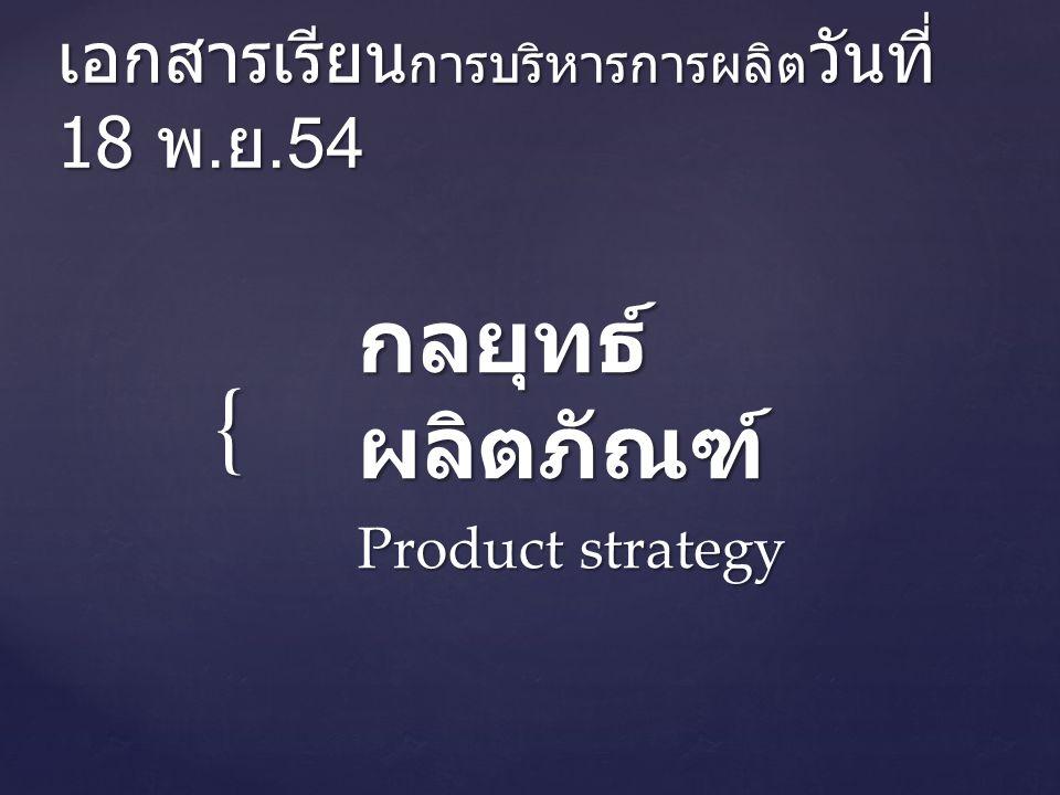 { เอกสารเรียน การบริหารการผลิต วันที่ 18 พ. ย.54 กลยุทธ์ ผลิตภัณฑ์ Product strategy