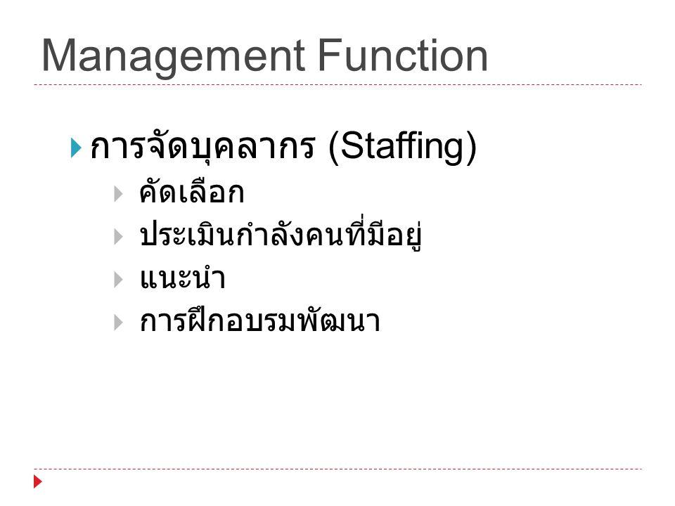 Management Function  การจัดบุคลากร (Staffing)  คัดเลือก  ประเมินกำลังคนที่มีอยู่  แนะนำ  การฝึกอบรมพัฒนา