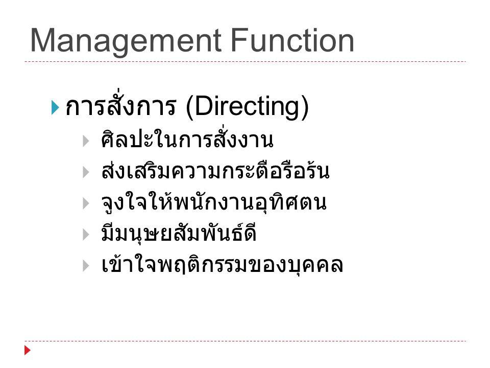 Management Function  การสั่งการ (Directing)  ศิลปะในการสั่งงาน  ส่งเสริมความกระตือรือร้น  จูงใจให้พนักงานอุทิศตน  มีมนุษยสัมพันธ์ดี  เข้าใจพฤติก