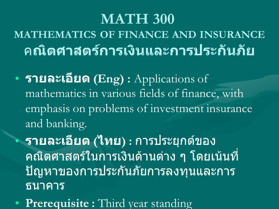 MATH 300 MATHEMATICS OF FINANCE AND INSURANCE คณิตศาสตร์การเงินและการประกันภัย รายละเอียด (Eng) : Applications of mathematics in various fields of finance, with emphasis on problems of investment insurance and banking.