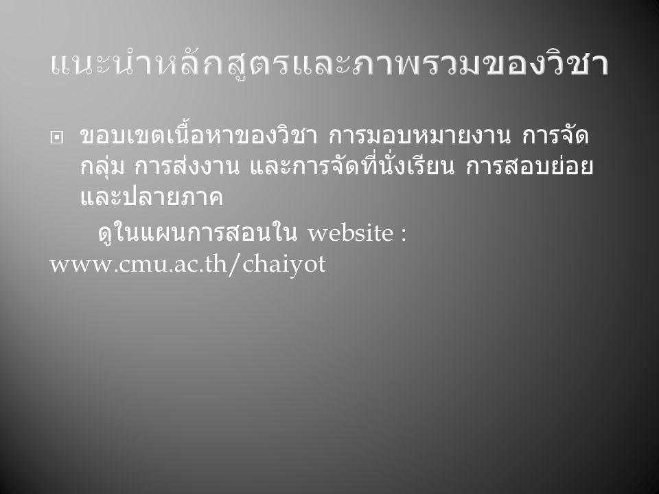  ขอบเขตเนื้อหาของวิชา การมอบหมายงาน การจัด กลุ่ม การส่งงาน และการจัดที่นั่งเรียน การสอบย่อย และปลายภาค ดูในแผนการสอนใน website : www.cmu.ac.th/chaiyot