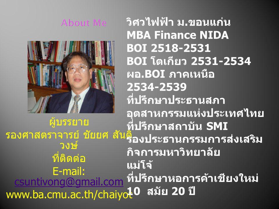About Me ผู้บรรยาย รองศาสตราจารย์ ชัยยศ สันติ วงษ์ ที่ติดต่อ E-mail: csuntivong@gmail.com csuntivong@gmail.com www.ba.cmu.ac.th/chaiyot วิศวไฟฟ้า ม.