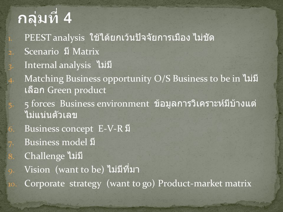 1. PEEST analysis ใช้ได้ยกเว้นปัจจัยการเมือง ไม่ชัด 2. Scenario มี Matrix 3. Internal analysis ไม่มี 4. Matching Business opportunity O/S Business to