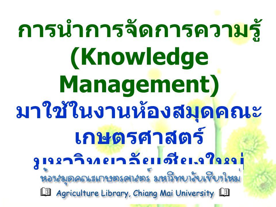 การนำการจัดการความรู้ (Knowledge Management) มาใช้ในงานห้องสมุดคณะ เกษตรศาสตร์ มหาวิทยาลัยเชียงใหม่
