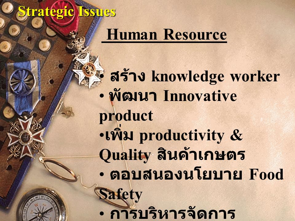 Strategic Issues สร้าง knowledge worker พัฒนา Innovative product เพิ่ม productivity & Quality สินค้าเกษตร ตอบสนองนโยบาย Food Safety การบริหารจัดการ Human Resource