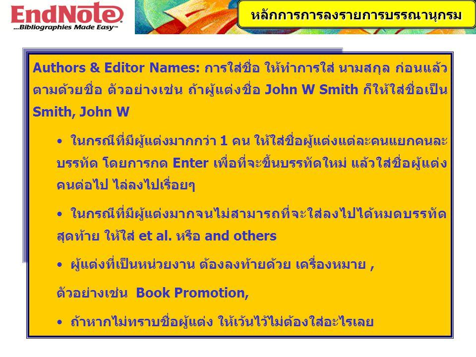 Authors & Editor Names: การใส่ชื่อ ให้ทำการใส่ นามสกุล ก่อนแล้ว ตามด้วยชื่อ ตัวอย่างเช่น ถ้าผู้แต่งชื่อ John W Smith ก็ให้ใส่ชื่อเป็น Smith, John W ใน