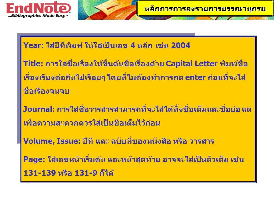 Year: ใส่ปีที่พิมพ์ ให้ใส่เป็นเลข 4 หลัก เช่น 2004 Title: การใส่ชื่อเรื่องให้ขึ้นต้นชื่อเรื่องด้วย Capital Letter พิมพ์ชื่อ เรื่องเรียงต่อกันไปเรื่อยๆ